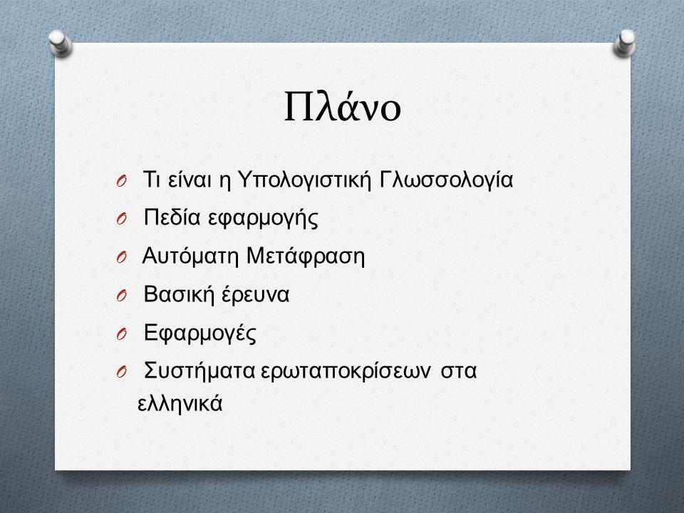 Πλάνο O Τι είναι η Υπολογιστική Γλωσσολογία O Πεδία εφαρμογής O Αυτόματη Μετάφραση O Βασική έρευνα O Εφαρμογές O Συστήματα ερωταποκρίσεων στα ελληνικά