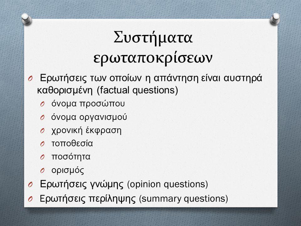 Συστήματα ερωταποκρίσεων O ΕO Ε ρωτήσεις τ ων ο ποίων η α πάντηση ε ίναι α υστηρά καθορισ µ ένη (factual questions) O όO ό νο µ α π ροσώπου O όO ό νομ
