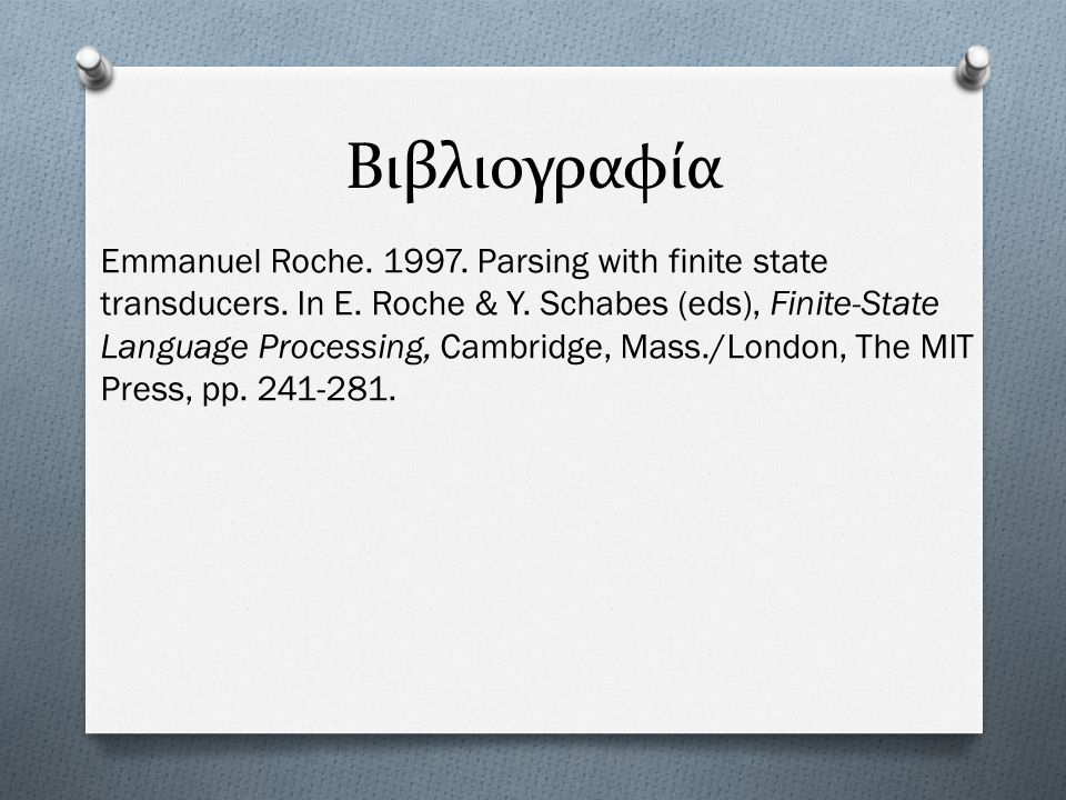 Βιβλιογραφία Emmanuel Roche. 1997. Parsing with finite state transducers. In E. Roche & Y. Schabes (eds), Finite-State Language Processing, Cambridge,