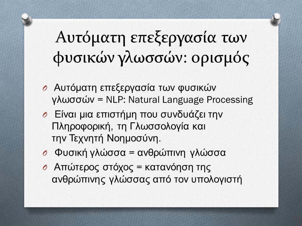 Αυτόματη επεξεργασία των φυσικών γλωσσών: ορισμός O Αυτόματη επεξεργασία των φυσικών γλωσσών = NLP: Natural Language Processing O Είναι μια επιστήμη π