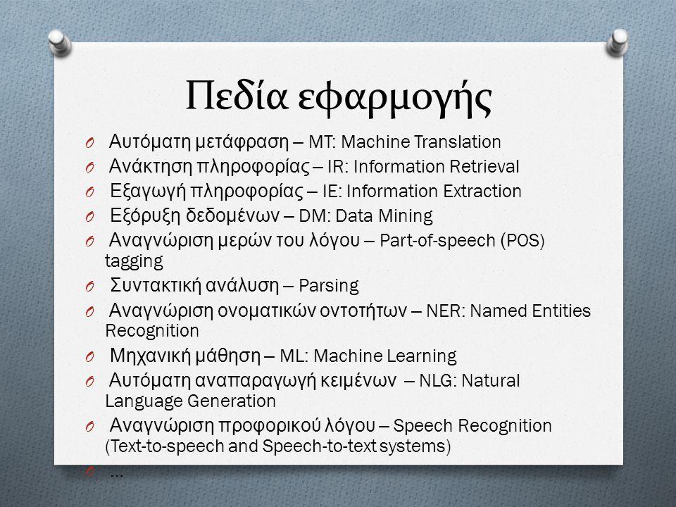 Πεδία εφαρμογής O ΑO Αυτόματη μετάφραση – MT: Machine Translation O ΑO Ανάκτηση πληροφορίας – IR: Information Retrieval O ΕO Εξαγωγή πληροφορίας – IE:
