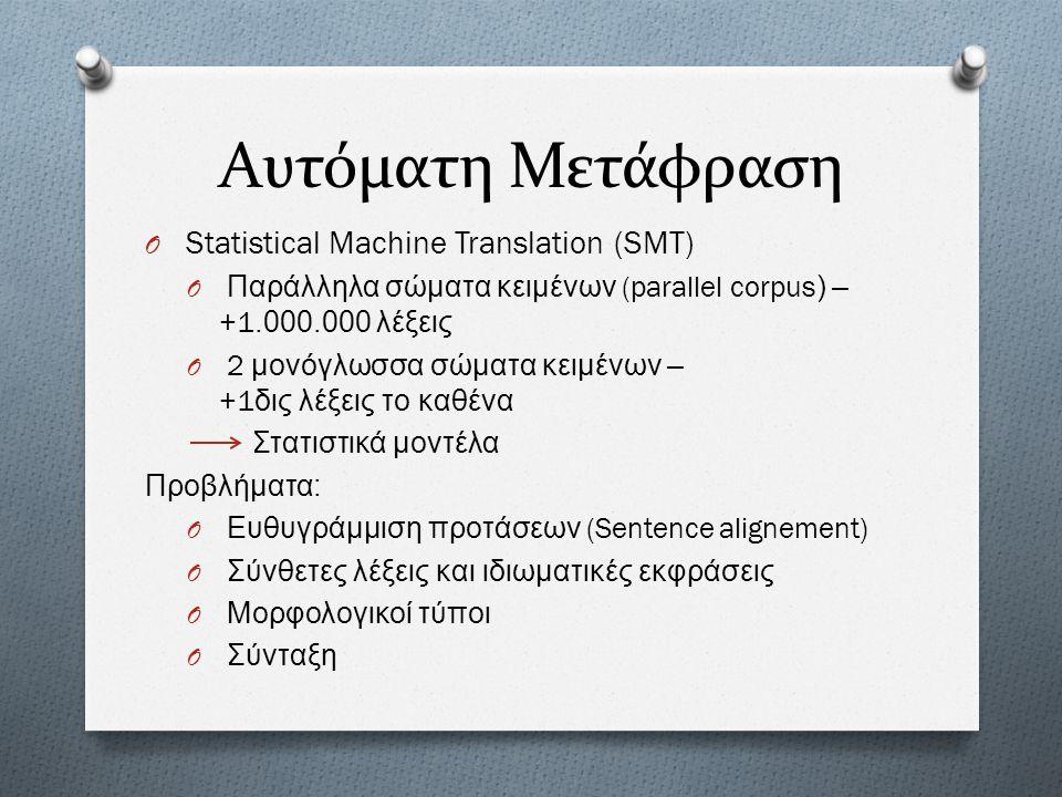 Αυτόματη Μετάφραση O Statistical Machine Translation (SMT) O Παράλληλα σώματα κειμένων (parallel corpus) – +1.000.000 λέξεις O 2 μονόγλωσσα σώματα κει
