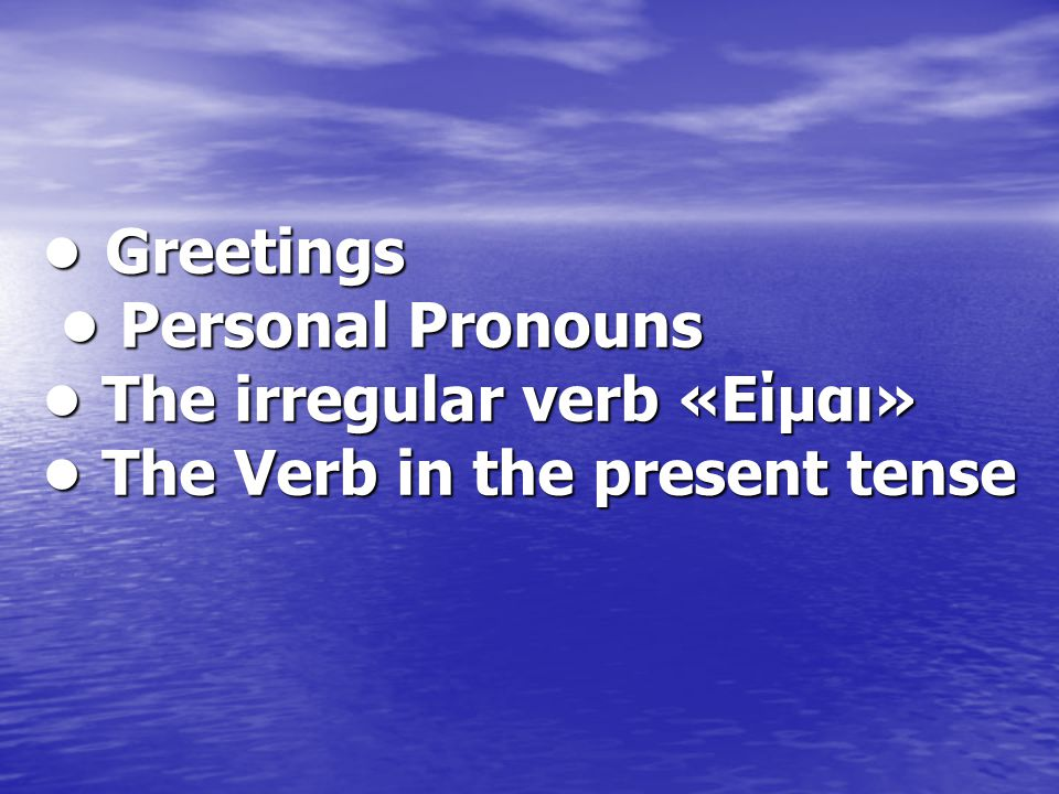 Greetings Personal Pronouns The irregular verb «Είμαι» The Verb in the present tense Greetings Personal Pronouns The irregular verb «Είμαι» The Verb i