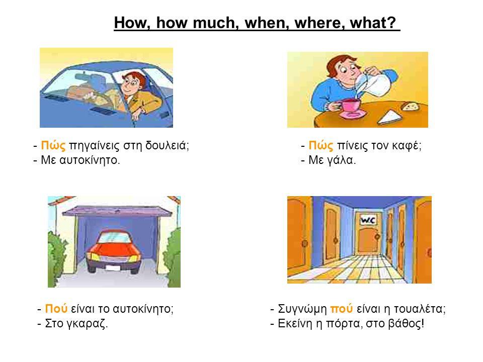 How, how much, when, where, what? - Πώς πηγαίνεις στη δουλειά; - Με αυτοκίνητο. - Πώς πίνεις τον καφέ; - Με γάλα. - Πού είναι το αυτοκίνητο; - Στο γκα