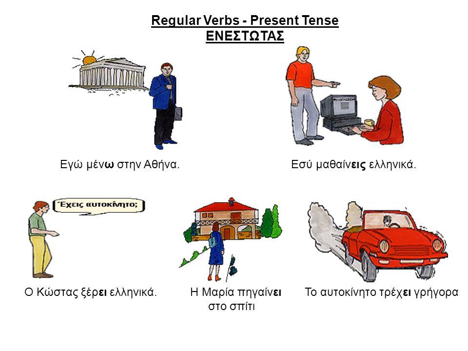 Εγώ μένω στην Αθήνα. Εσύ μαθαίνεις ελληνικά. Ο Κώστας ξέρει ελληνικά. Η Μαρία πηγαίνει Το αυτοκίνητο τρέχει γρήγορα στο σπίτι Regular Verbs - Present