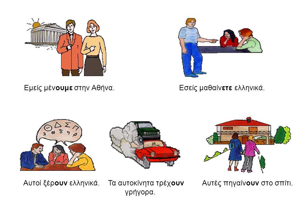Εμείς μένουμε στην Αθήνα. Εσείς μαθαίνετε ελληνικά. Αυτοί ξέρουν ελληνικά. Τα αυτοκίνητα τρέχουν Αυτές πηγαίνουν στο σπίτι. γρήγορα.