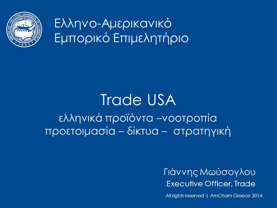All rights reserved | AmCham Greece 2014 Ελληνο-Αμερικανικό Εμπορικό Επιμελητήριο Trade USA ελληνικά προϊόντα –νοοτροπία προετοιμασία – δίκτυα – στρατηγική Γιάννης Μωύσογλου Executive Officer, Trade