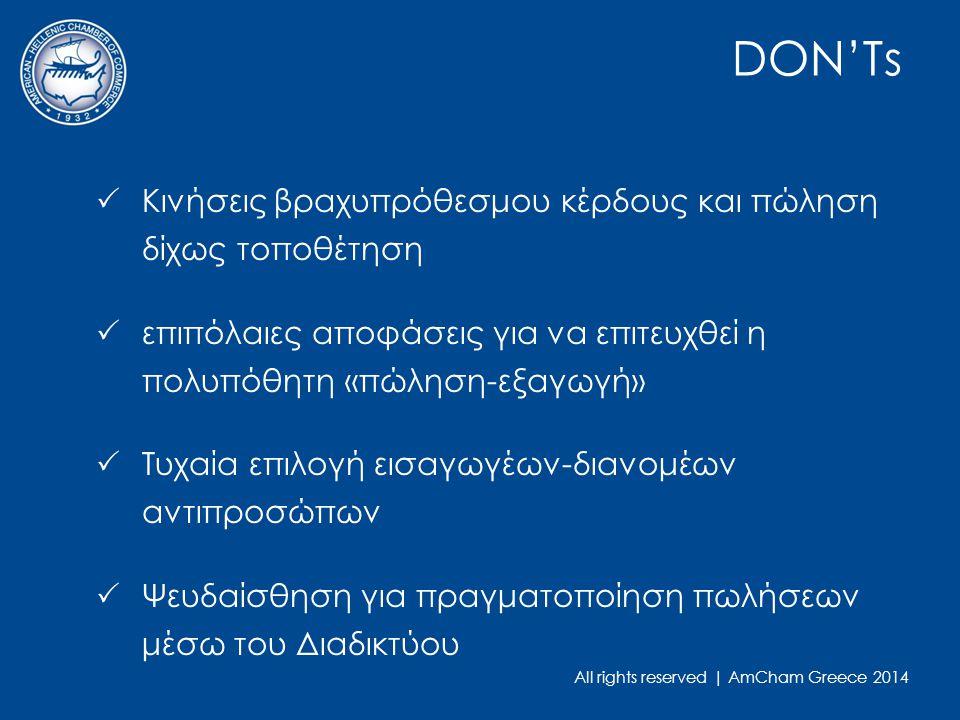 All rights reserved | AmCham Greece 2014 DON'Ts  Κινήσεις βραχυπρόθεσμου κέρδους και πώληση δίχως τοποθέτηση  επιπόλαιες αποφάσεις για να επιτευχθεί η πολυπόθητη «πώληση-εξαγωγή»  Τυχαία επιλογή εισαγωγέων-διανομέων αντιπροσώπων  Ψευδαίσθηση για πραγματοποίηση πωλήσεων μέσω του Διαδικτύου