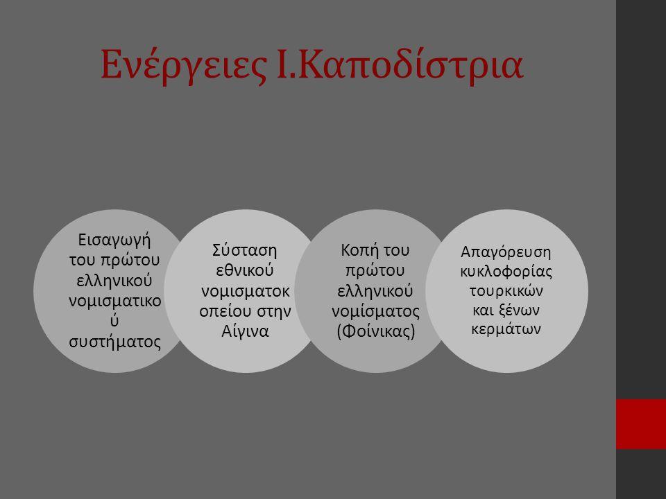 Ενέργειες Ι.Καποδίστρια Εισαγωγή του πρώτου ελληνικού νομισματικο ύ συστήματος Σύσταση εθνικού νομισματοκ οπείου στην Αίγινα Κοπή του πρώτου ελληνικού νομίσματος (Φοίνικας) Απαγόρευση κυκλοφορίας τουρκικών και ξένων κερμάτων