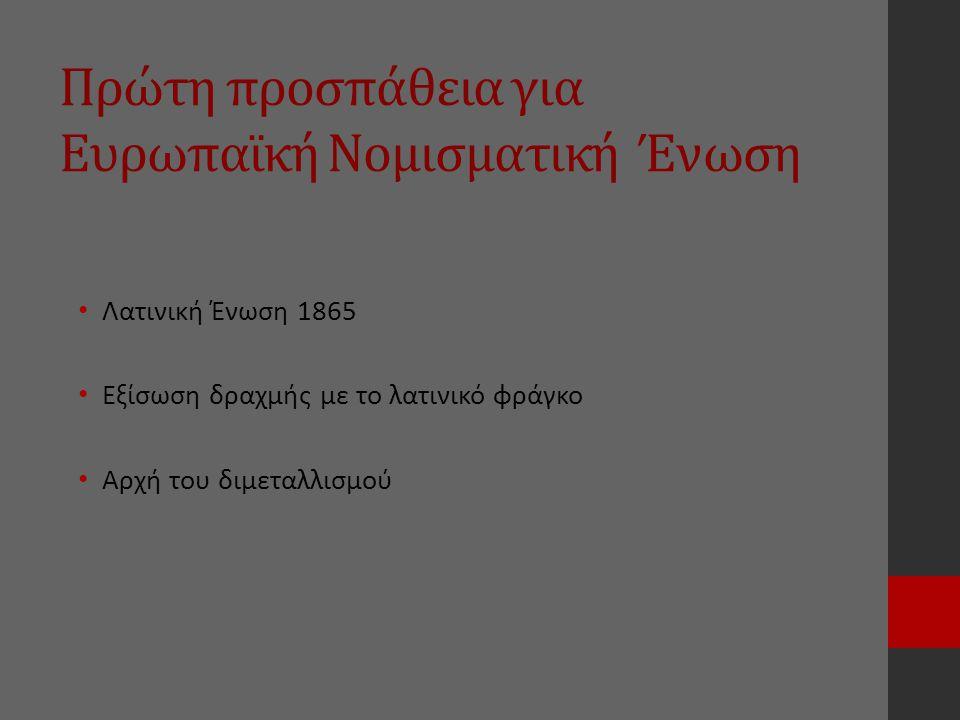 Πρώτη προσπάθεια για Ευρωπαϊκή Νομισματική Ένωση Λατινική Ένωση 1865 Εξίσωση δραχμής με το λατινικό φράγκο Αρχή του διμεταλλισμού