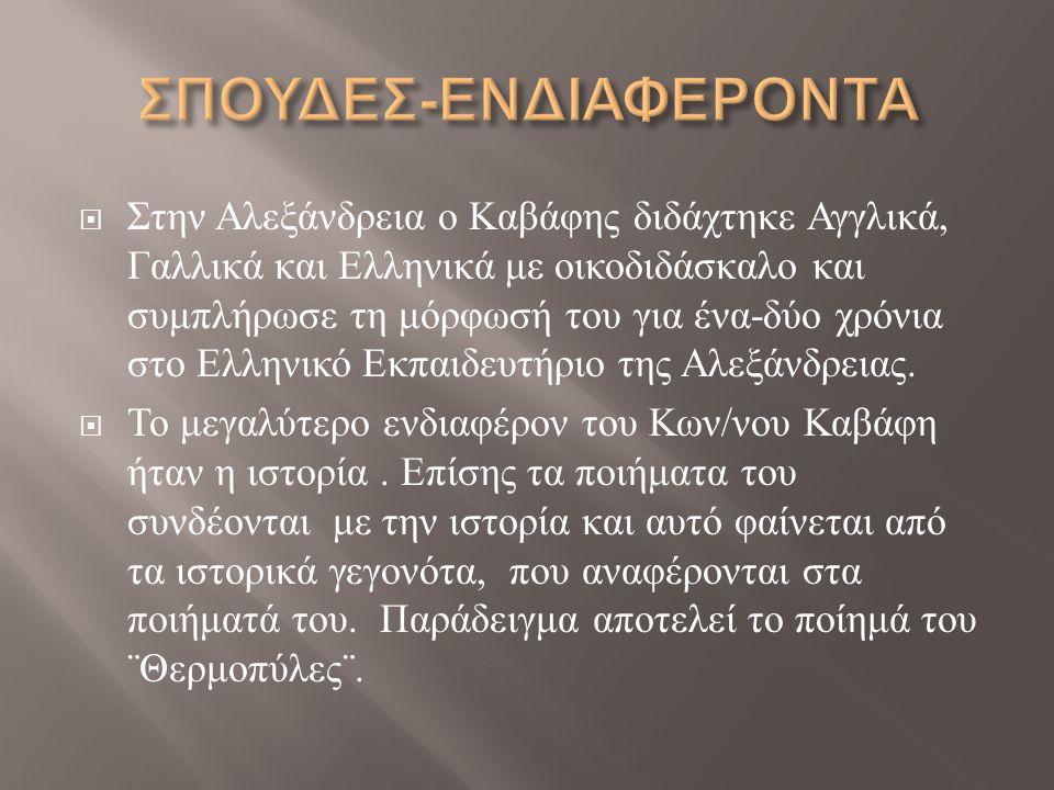  Στην Αλεξάνδρεια ο K αβάφης διδάχτηκε Αγγλικά, Γαλλικά και Ελληνικά με οικοδιδάσκαλο και συμπλήρωσε τη μόρφωσή του για ένα - δύο χρόνια στο Ελληνικό Εκπαιδευτήριο της Αλεξάνδρειας.