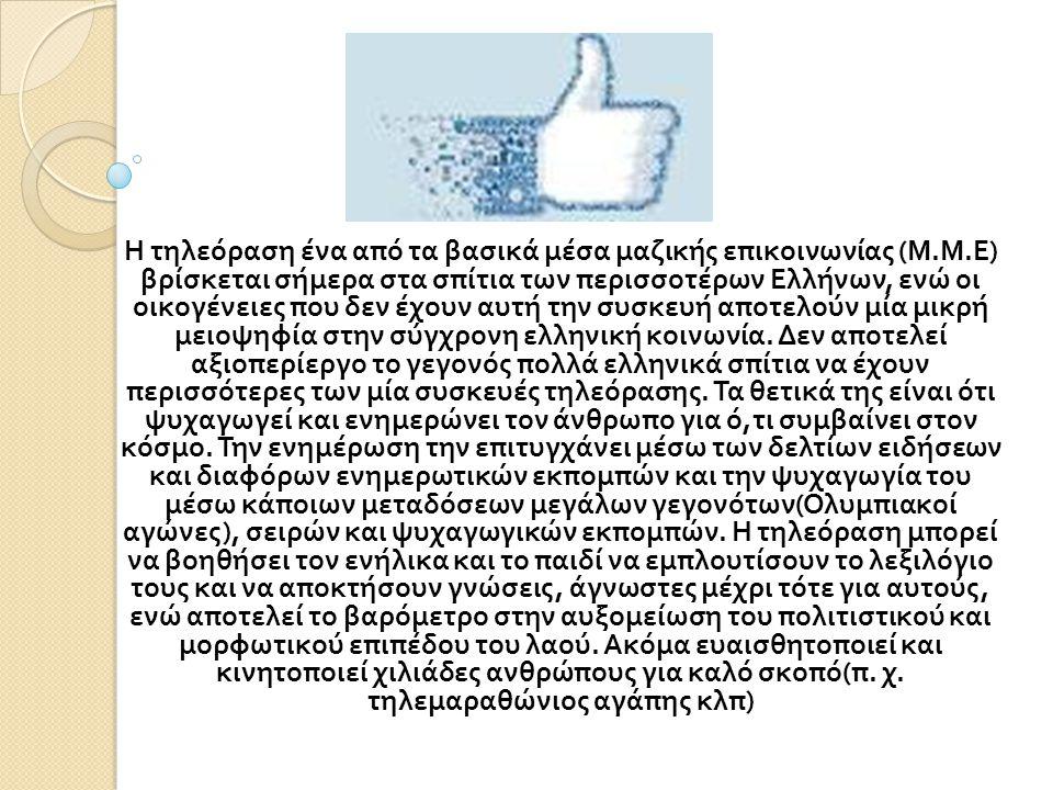 Η τηλεόραση ένα από τα βασικά μέσα μαζικής επικοινωνίας ( Μ. Μ. Ε ) βρίσκεται σήμερα στα σπίτια των περισσοτέρων Ελλήνων, ενώ οι οικογένειες που δεν έ