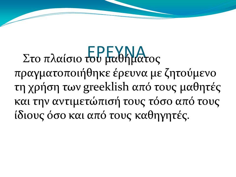 ΕΡΕΥΝΑ Στο πλαίσιο του μαθήματος πραγματοποιήθηκε έρευνα με ζητούμενο τη χρήση των greeklish από τους μαθητές και την αντιμετώπισή τους τόσο από τους ίδιους όσο και από τους καθηγητές.