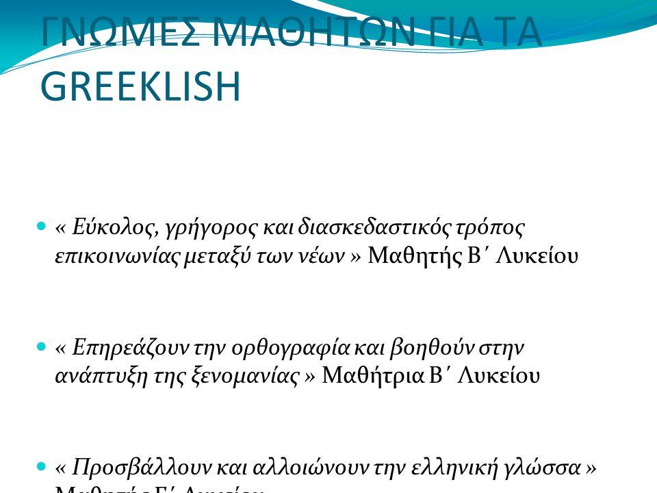ΓΝΩΜΕΣ ΜΑΘΗΤΩΝ ΓΙΑ ΤΑ GREEKLISH « Εύκολος, γρήγορος και διασκεδαστικός τρόπος επικοινωνίας μεταξύ των νέων » Μαθητής Β΄ Λυκείου « Επηρεάζουν την ορθογραφία και βοηθούν στην ανάπτυξη της ξενομανίας » Μαθήτρια Β΄ Λυκείου « Προσβάλλουν και αλλοιώνουν την ελληνική γλώσσα » Μαθητής Γ΄ Λυκείου « Τα greeklish είναι μια σύγχρονη μόδα.