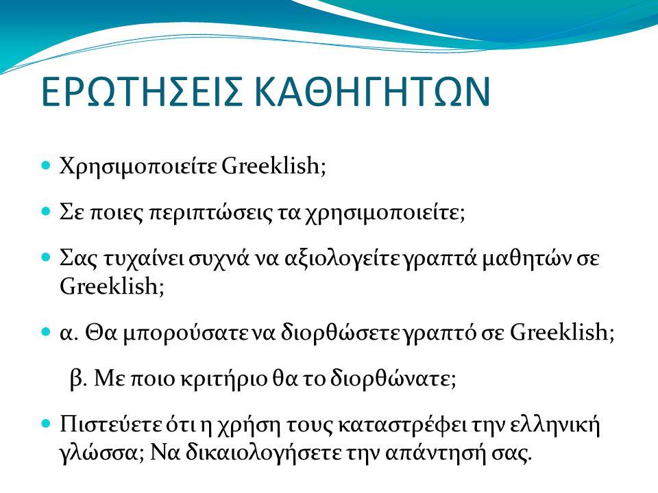 ΕΡΩΤΗΣΕΙΣ ΚΑΘΗΓΗΤΩΝ Χρησιμοποιείτε Greeklish; Σε ποιες περιπτώσεις τα χρησιμοποιείτε; Σας τυχαίνει συχνά να αξιολογείτε γραπτά μαθητών σε Greeklish; α.