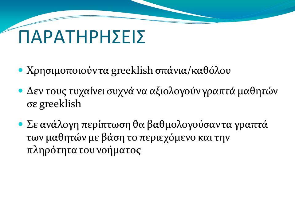 ΠΑΡΑΤΗΡΗΣΕΙΣ Χρησιμοποιούν τα greeklish σπάνια/καθόλου Δεν τους τυχαίνει συχνά να αξιολογούν γραπτά μαθητών σε greeklish Σε ανάλογη περίπτωση θα βαθμολογούσαν τα γραπτά των μαθητών με βάση το περιεχόμενο και την πληρότητα του νοήματος