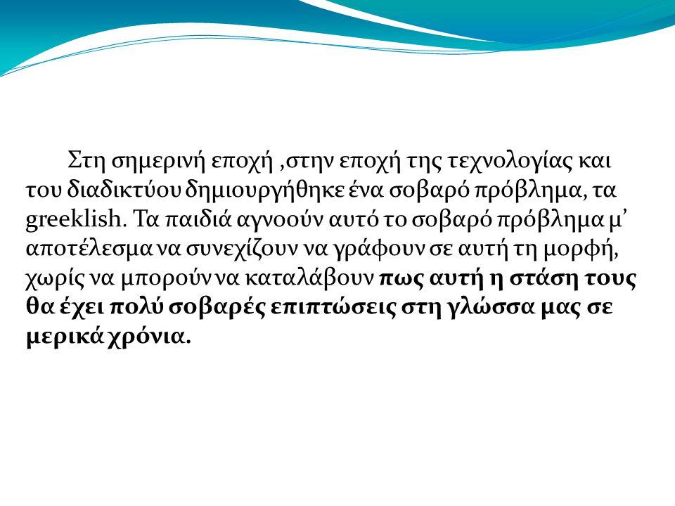 Στη σημερινή εποχή,στην εποχή της τεχνολογίας και του διαδικτύου δημιουργήθηκε ένα σοβαρό πρόβλημα, τα greeklish.