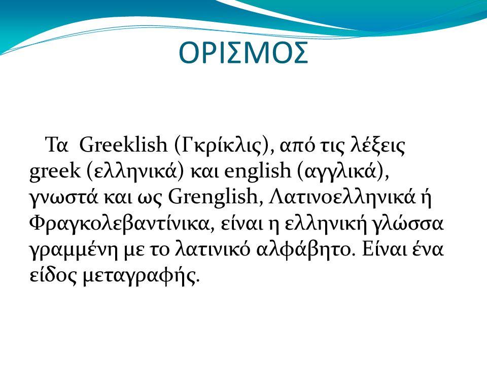 ΟΡΙΣΜΟΣ Τα Greeklish (Γκρίκλις), από τις λέξεις greek (ελληνικά) και english (αγγλικά), γνωστά και ως Grenglish, Λατινοελληνικά ή Φραγκολεβαντίνικα, είναι η ελληνική γλώσσα γραμμένη με το λατινικό αλφάβητο.
