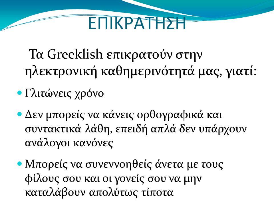 ΕΠΙΚΡΑΤΗΣΗ Τα Greeklish επικρατούν στην ηλεκτρονική καθημερινότητά μας, γιατί: Γλιτώνεις χρόνο Δεν μπορείς να κάνεις ορθογραφικά και συντακτικά λάθη, επειδή απλά δεν υπάρχουν ανάλογοι κανόνες Μπορείς να συνεννοηθείς άνετα με τους φίλους σου και οι γονείς σου να μην καταλάβουν απολύτως τίποτα Γράφεις σε οποιαδήποτε συσκευή χωρίς καμία δυσκολία και περιορισμούς, π.χ.