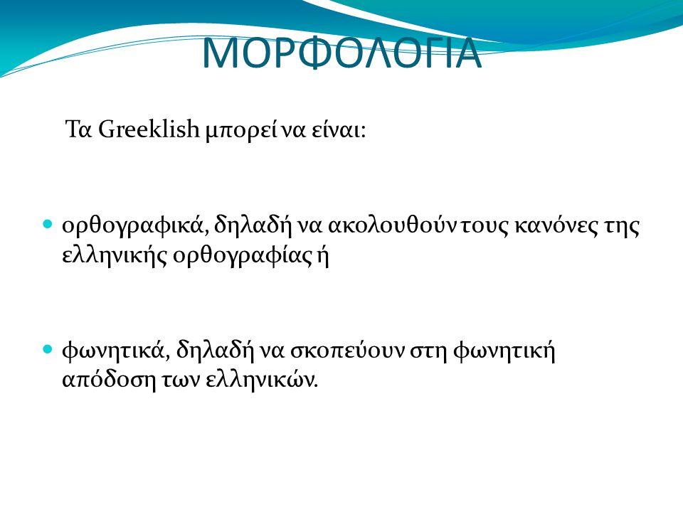 ΜΟΡΦΟΛΟΓΙΑ Τα Greeklish μπορεί να είναι: ορθογραφικά, δηλαδή να ακολουθούν τους κανόνες της ελληνικής ορθογραφίας ή φωνητικά, δηλαδή να σκοπεύουν στη φωνητική απόδοση των ελληνικών.