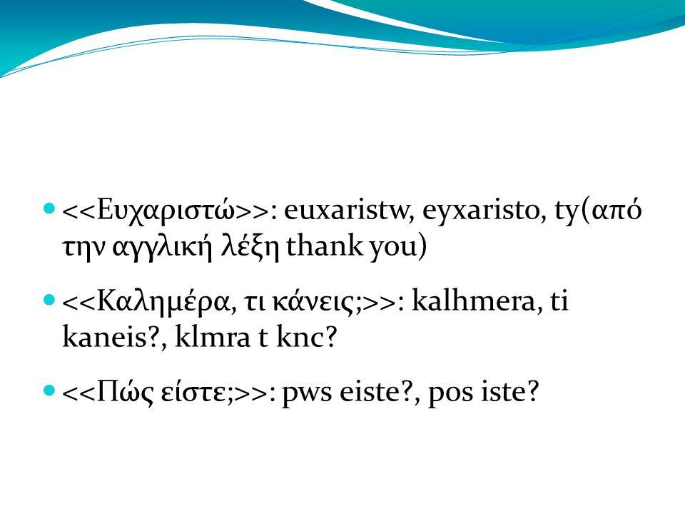 ΠΑΡΑΔΕΙΓΜΑΤΑ ΦΡΑΣΕΩΝ – ΛΕΞΕΩΝ: >: euxaristw, eyxaristo, ty(από την αγγλική λέξη thank you) >: kalhmera, ti kaneis , klmra t knc.