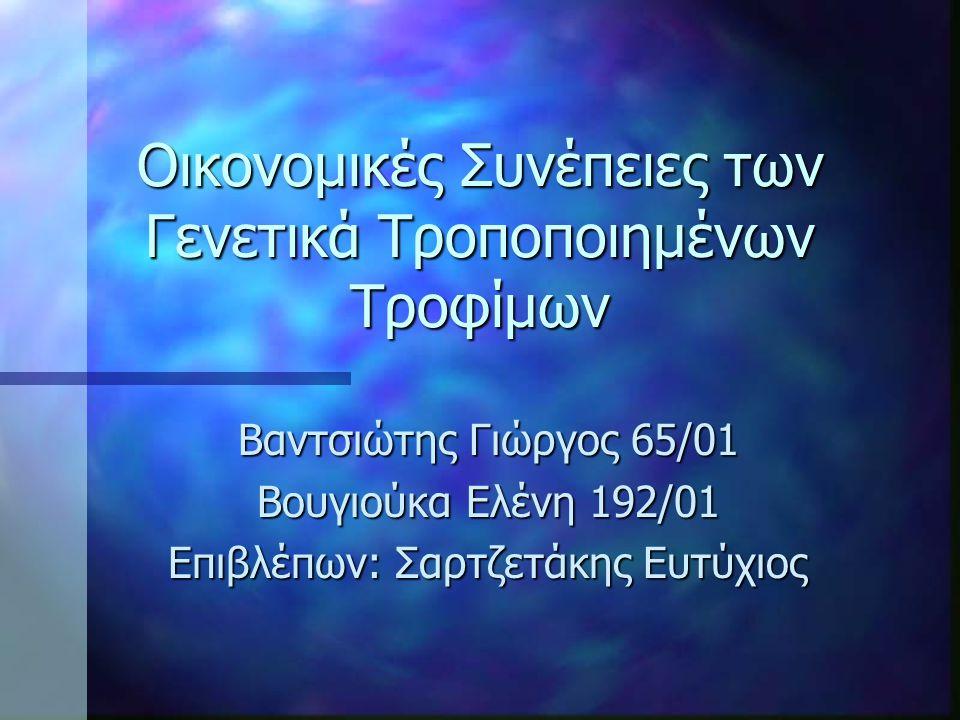 Οικονομικές Συνέπειες των Γενετικά Τροποποιημένων Τροφίμων Βαντσιώτης Γιώργος 65/01 Βουγιούκα Ελένη 192/01 Επιβλέπων: Σαρτζετάκης Ευτύχιος