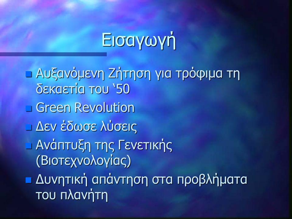Εισαγωγή n Αυξανόμενη Ζήτηση για τρόφιμα τη δεκαετία του '50 n Green Revolution n Δεν έδωσε λύσεις n Ανάπτυξη της Γενετικής (Βιοτεχνολογίας) n Δυνητική απάντηση στα προβλήματα του πλανήτη