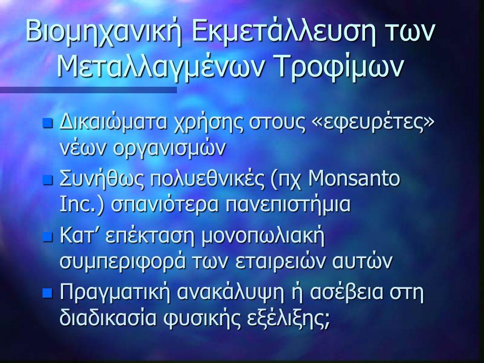 Βιομηχανική Εκμετάλλευση των Μεταλλαγμένων Τροφίμων n Δικαιώματα χρήσης στους «εφευρέτες» νέων οργανισμών n Συνήθως πολυεθνικές (πχ Monsanto Inc.) σπανιότερα πανεπιστήμια n Κατ' επέκταση μονοπωλιακή συμπεριφορά των εταιρειών αυτών n Πραγματική ανακάλυψη ή ασέβεια στη διαδικασία φυσικής εξέλιξης;