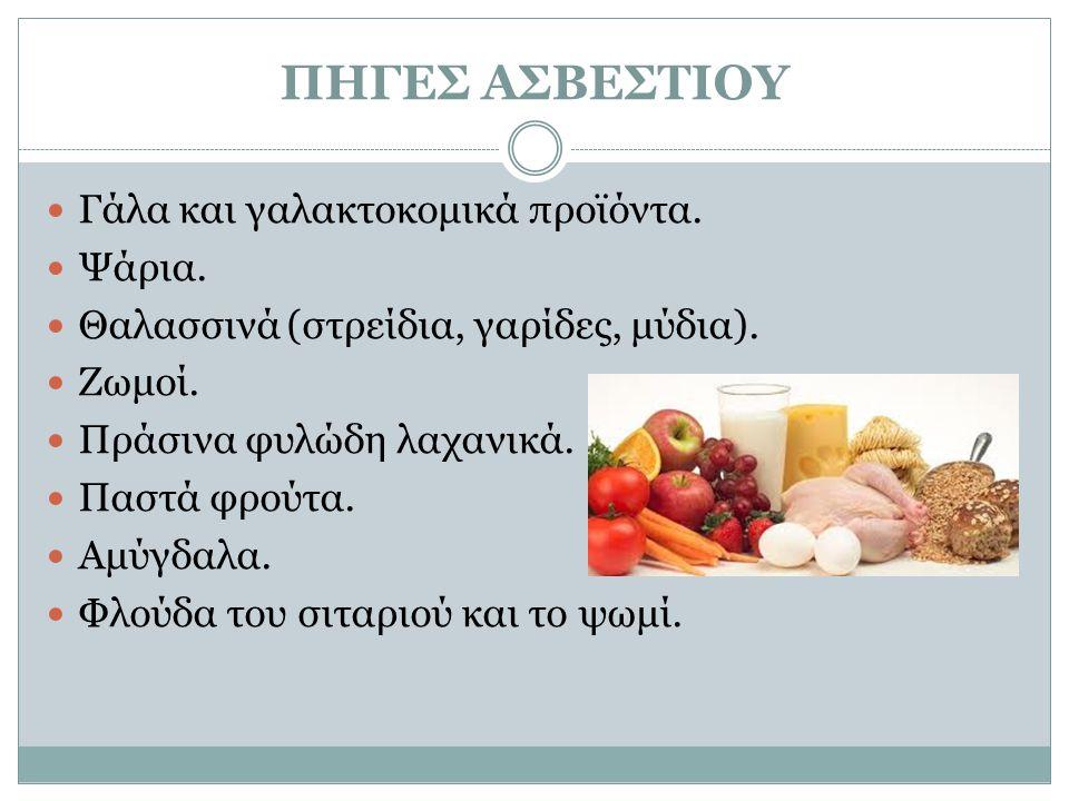 ΠΗΓΕΣ ΑΣΒΕΣΤΙΟΥ Γάλα και γαλακτοκομικά προϊόντα. Ψάρια. Θαλασσινά (στρείδια, γαρίδες, μύδια). Ζωμοί. Πράσινα φυλώδη λαχανικά. Παστά φρούτα. Αμύγδαλα.