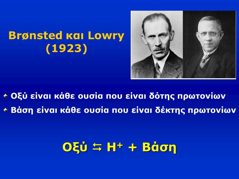 Brønsted και Lowry (1923) Οξύ είναι κάθε ουσία που είναι δότης πρωτονίων Βάση είναι κάθε ουσία που είναι δέκτης πρωτονίων Οξύ  H + + Βάση