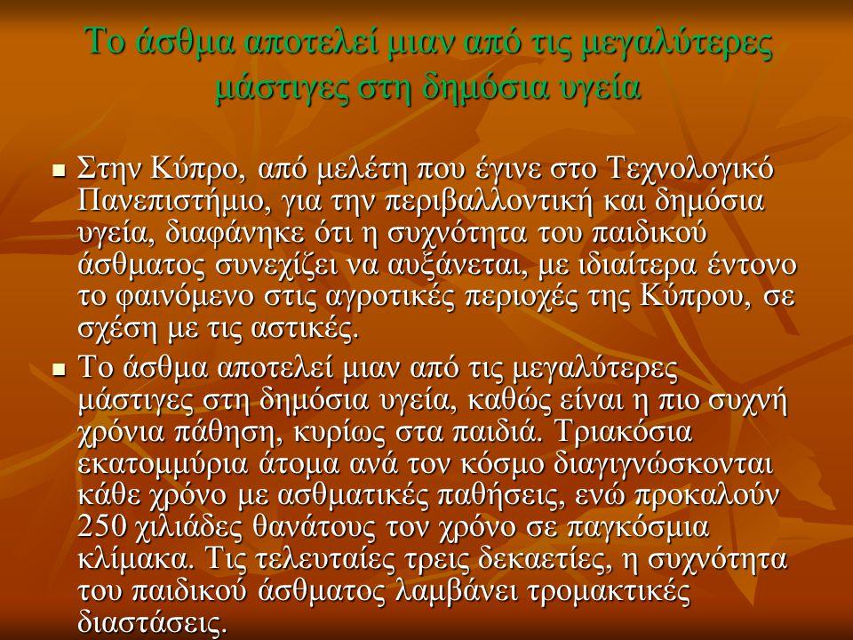Το άσθμα αποτελεί μιαν από τις μεγαλύτερες μάστιγες στη δημόσια υγεία Στην Κύπρο, από μελέτη που έγινε στο Τεχνολογικό Πανεπιστήμιο, για την περιβαλλοντική και δημόσια υγεία, διαφάνηκε ότι η συχνότητα του παιδικού άσθματος συνεχίζει να αυξάνεται, με ιδιαίτερα έντονο το φαινόμενο στις αγροτικές περιοχές της Κύπρου, σε σχέση με τις αστικές.