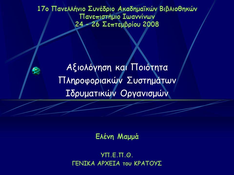 17ο Πανελλήνιο Συνέδριο Ακαδημαϊκών Βιβλιοθηκών Πανεπιστήμιο Ιωαννίνων 24 – 26 Σεπτεμβρίου 2008 Αξιολόγηση και Ποιότητα Πληροφοριακών Συστημάτων Ιδρυματικών Οργανισμών Ελένη Μαμμά ΥΠ.Ε.Π.Θ.
