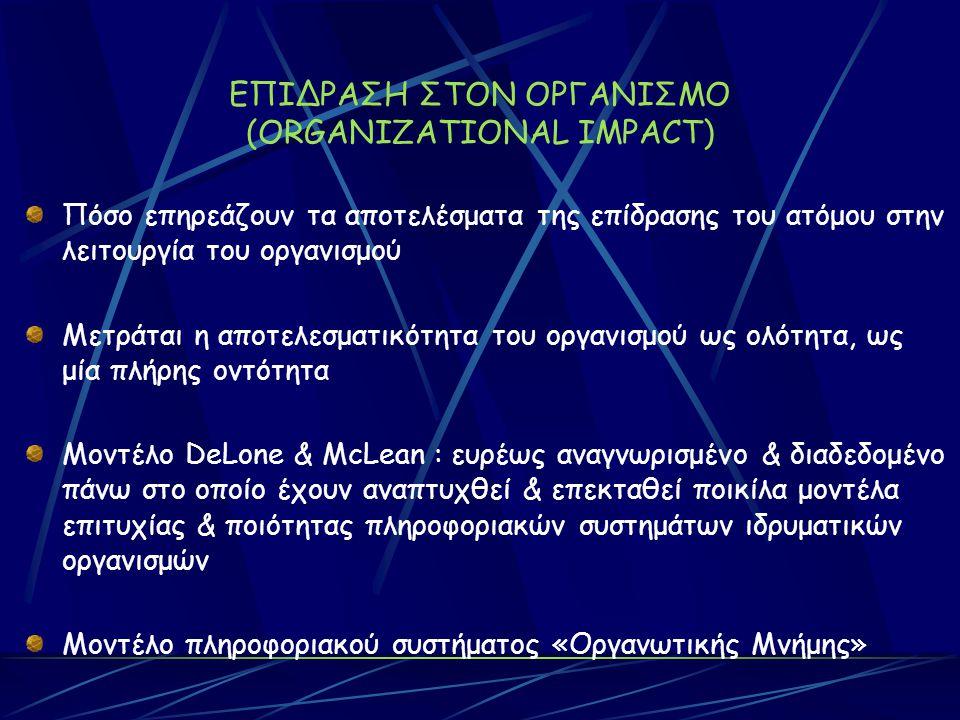 ΕΠΙΔΡΑΣΗ ΣΤΟΝ ΟΡΓΑΝΙΣΜΟ (ORGANIZATIONAL IMPACT) Πόσο επηρεάζουν τα αποτελέσματα της επίδρασης του ατόμου στην λειτουργία του οργανισμού Μετράται η αποτελεσματικότητα του οργανισμού ως ολότητα, ως μία πλήρης οντότητα Μοντέλο DeLone & McLean : ευρέως αναγνωρισμένο & διαδεδομένο πάνω στο οποίο έχουν αναπτυχθεί & επεκταθεί ποικίλα μοντέλα επιτυχίας & ποιότητας πληροφοριακών συστημάτων ιδρυματικών οργανισμών Μοντέλο πληροφοριακού συστήματος «Οργανωτικής Μνήμης»