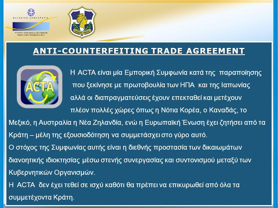 ANTI-COUNTERFEITING TRADE AGREEMENT Η ACTA είναι μία Εμπορική Συμφωνία κατά της παραποίησης που ξεκίνησε με πρωτοβουλία των ΗΠΑ και της Ιαπωνίας αλλά οι διαπραγματεύσεις έχουν επεκταθεί και μετέχουν πλέον πολλές χώρες όπως η Νότια Κορέα, ο Καναδάς, το Μεξικό, η Αυστραλία η Νέα Ζηλανδία, ενώ η Ευρωπαϊκή Ένωση έχει ζητήσει από τα Κράτη – μέλη της εξουσιοδότηση να συμμετάσχει στο γύρο αυτό.