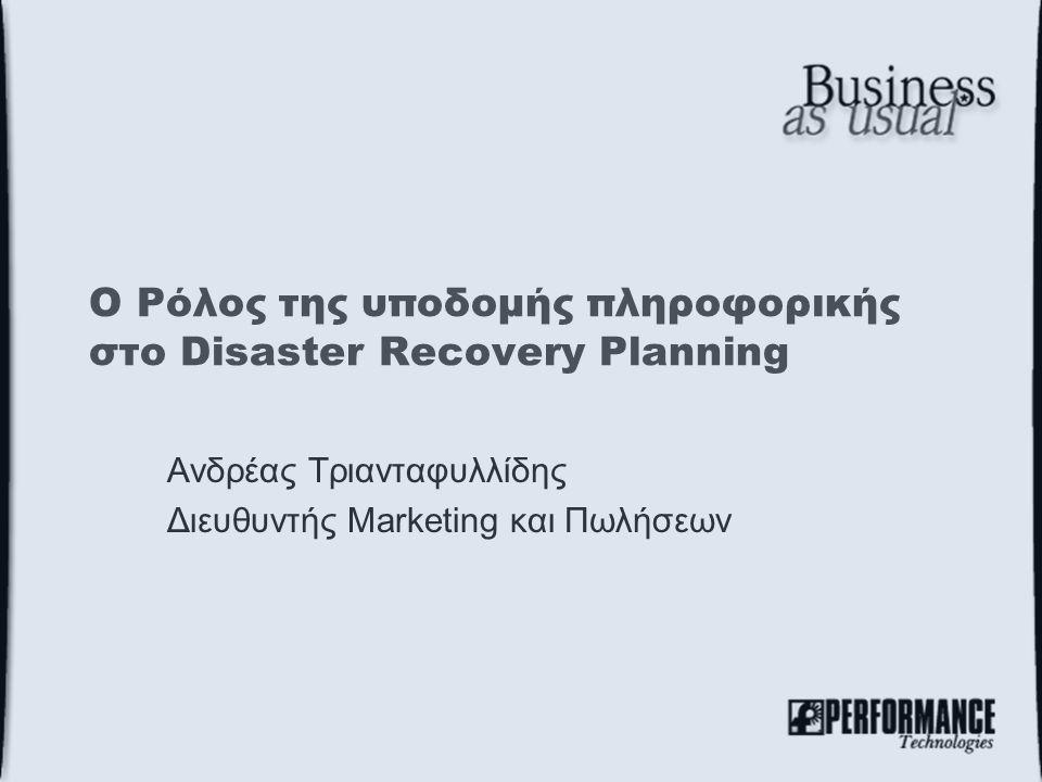 Ο Ρόλος της υποδομής πληροφορικής στο Disaster Recovery Planning Ανδρέας Τριανταφυλλίδης Διευθυντής Marketing και Πωλήσεων