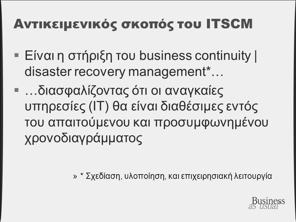 Αντικειμενικός σκοπός του ITSCM  Είναι η στήριξη του business continuity | disaster recovery management*…  …διασφαλίζοντας ότι οι αναγκαίες υπηρεσίε