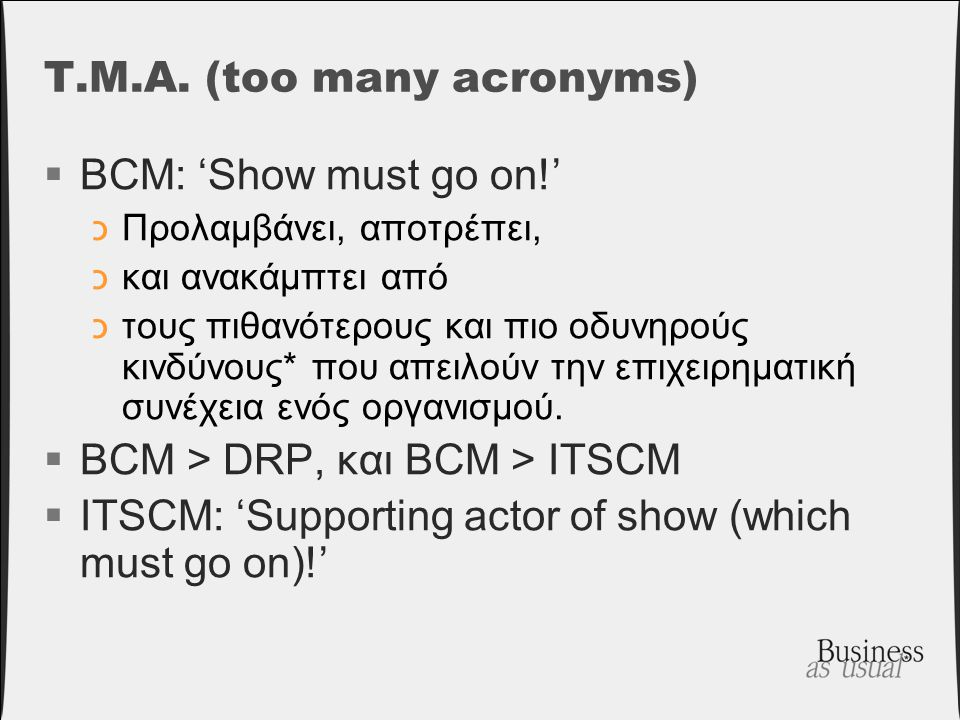 T.M.A. (too many acronyms)  BCM: 'Show must go on!' כΠρολαμβάνει, αποτρέπει, כκαι ανακάμπτει από כτους πιθανότερους και πιο οδυνηρούς κινδύνους* που