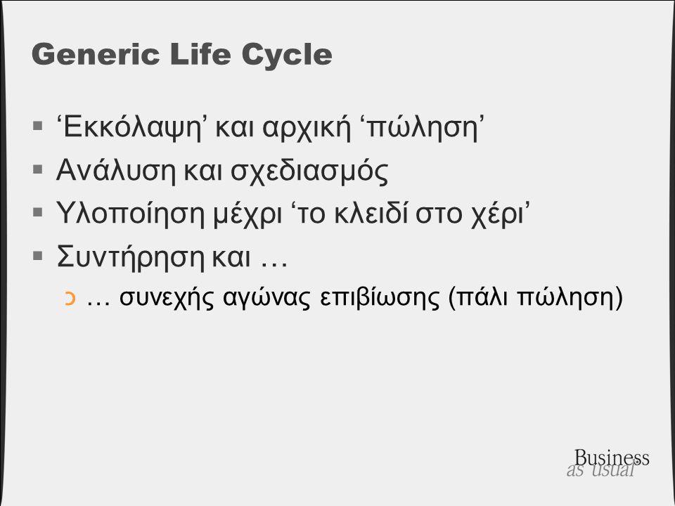 Generic Life Cycle  'Εκκόλαψη' και αρχική 'πώληση'  Ανάλυση και σχεδιασμός  Υλοποίηση μέχρι 'το κλειδί στο χέρι'  Συντήρηση και … כ… συνεχής αγώνα