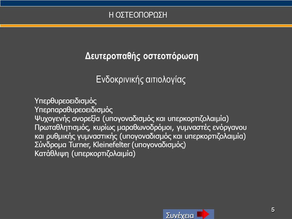 5 Η ΟΣΤΕΟΠΟΡΩΣΗ Συνέχεια Δευτεροπαθής οστεοπόρωση Ενδοκρινικής αιτιολογίας Υπερθυρεοειδισμός Υπερπαραθυρεοειδισμός Ψυχογενής ανορεξία (υπογοναδισμός κ