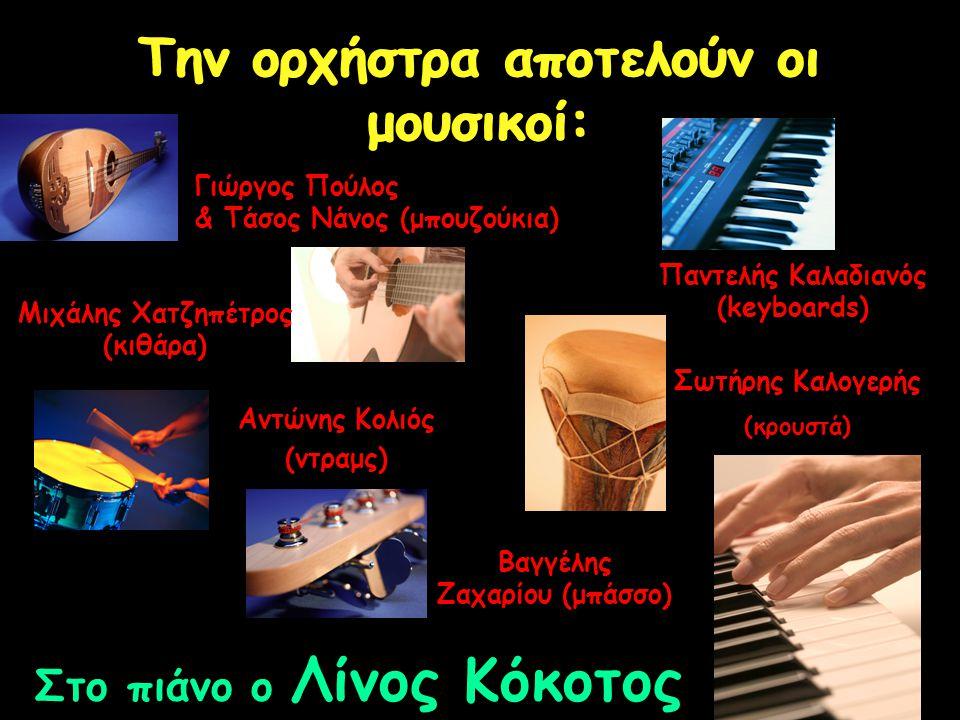 Την ορχήστρα αποτελούν οι μουσικοί: Γιώργος Πούλος & Τάσος Νάνος (μπουζούκια) Παντελής Καλαδιανός (keyboards) Αντώνης Κολιός (ντραμς) Μιχάλης Χατζηπέτρος (κιθάρα) Βαγγέλης Ζαχαρίου (μπάσσο) Σωτήρης Καλογερής (κρουστά) Στο πιάνο ο Λίνος Κόκοτος
