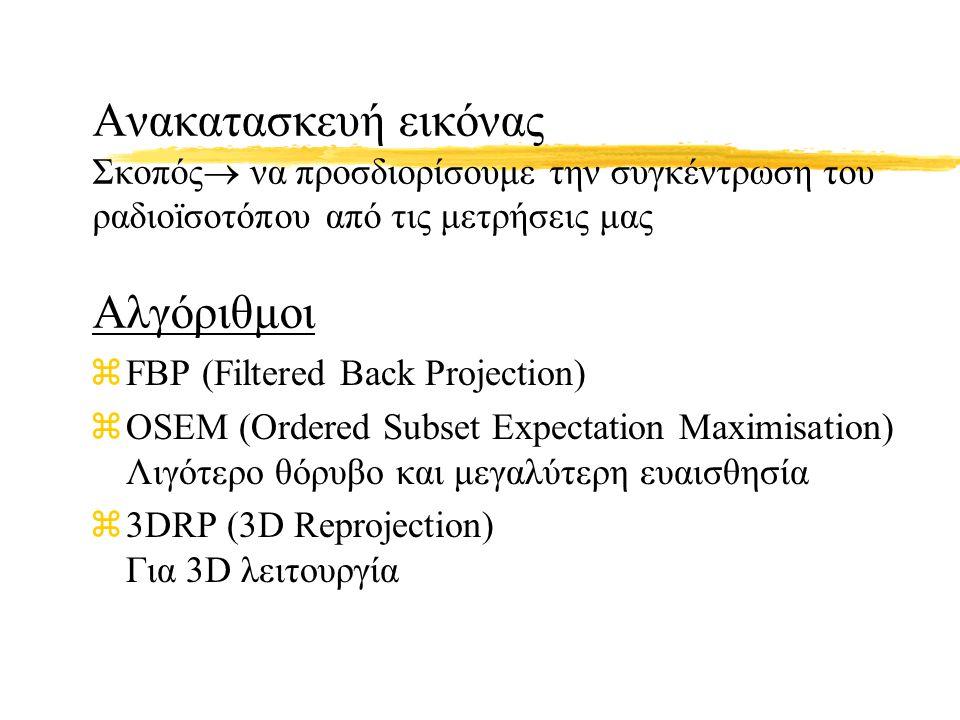 Ανακατασκευή εικόνας Σκοπός  να προσδιορίσουμε την συγκέντρωση του ραδιοïσοτόπου από τις μετρήσεις μας Αλγόριθμοι zFBP (Filtered Back Projection) zOS