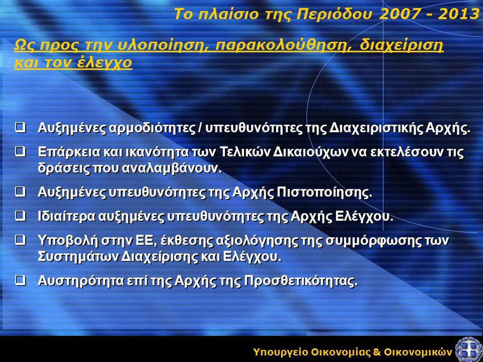 Υπουργείο Οικονομίας & Οικονομικών Ως προς την υλοποίηση, παρακολούθηση, διαχείριση και τον έλεγχο Το πλαίσιο της Περιόδου 2007 - 2013  Αυξημένες αρμοδιότητες / υπευθυνότητες της Διαχειριστικής Αρχής.