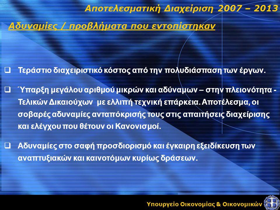 Υπουργείο Οικονομίας & Οικονομικών Αποτελεσματική Διαχείριση 2007 – 2013 Αδυναμίες / προβλήματα που εντοπίστηκαν  Τεράστιο διαχειριστικό κόστος από την πολυδιάσπαση των έργων.