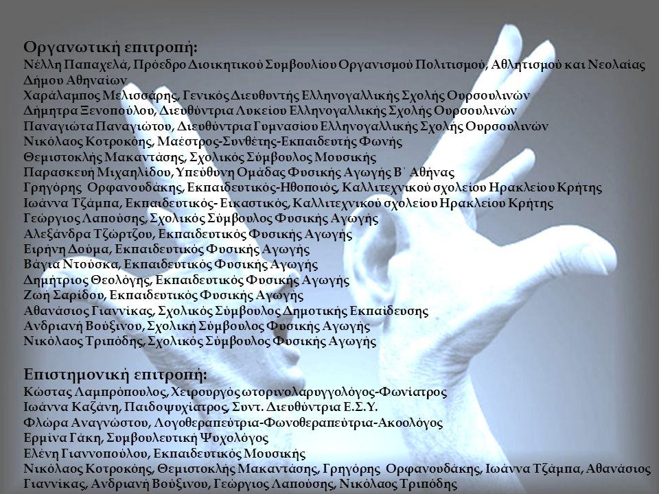 Οργανωτική επιτροπή: Νέλλη Παπαχελά, Πρόεδρο Διοικητικού Συμβουλίου Οργανισμού Πολιτισμού, Αθλητισμού και Νεολαίας Δήμου Αθηναίων Χαράλαμπος Μελισσάρης, Γενικός Διευθυντής Ελληνογαλλικής Σχολής Ουρσουλινών Δήμητρα Ξενοπούλου, Διευθύντρια Λυκείου Ελληνογαλλικής Σχολής Ουρσουλινών Παναγιώτα Παναγιώτου, Διευθύντρια Γυμνασίου Ελληνογαλλικής Σχολής Ουρσουλινών Νικόλαος Κοτροκόης, Μαέστρος-Συνθέτης-Εκπαιδευτής Φωνής Θεμιστοκλής Μακαντάσης, Σχολικός Σύμβουλος Μουσικής Παρασκευή Μιχαηλίδου, Υπεύθυνη Ομάδας Φυσικής Αγωγής Β΄ Αθήνας Γρηγόρης Ορφανουδάκης, Εκπαιδευτικός-Ηθοποιός, Καλλιτεχνικού σχολείου Ηρακλείου Κρήτης Ιωάννα Τζάμπα, Εκπαιδευτικός- Εικαστικός, Καλλιτεχνικού σχολείου Ηρακλείου Κρήτης Γεώργιος Λαπούσης, Σχολικός Σύμβουλος Φυσικής Αγωγής Αλεξάνδρα Τζώρτζου, Εκπαιδευτικός Φυσικής Αγωγής Ειρήνη Δούμα, Εκπαιδευτικός Φυσικής Αγωγής Βάγια Ντούσκα, Εκπαιδευτικός Φυσικής Αγωγής Δημήτριος Θεολόγης, Εκπαιδευτικός Φυσικής Αγωγής Ζωή Σαρίδου, Εκπαιδευτικός Φυσικής Αγωγής Αθανάσιος Γιαννίκας, Σχολικός Σύμβουλος Δημοτικής Εκπαίδευσης Ανδριανή Βούξινου, Σχολική Σύμβουλος Φυσικής Αγωγής Νικόλαος Τριπόδης, Σχολικός Σύμβουλος Φυσικής Αγωγής Επιστημονική επιτροπή: Κώστας Λαμπρόπουλος, Χειρουργός ωτορινολαρυγγολόγος-Φωνίατρος Ιωάννα Καζάνη, Παιδοψυχίατρος, Συντ.