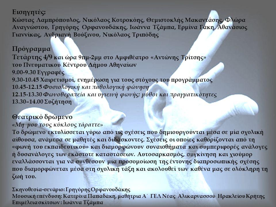 Εισηγητές: Κώστας Λαμπρόπουλος, Νικόλαος Κοτροκόης, Θεμιστοκλής Μακαντάσης, Φλώρα Αναγνώστου, Γρηγόρης Ορφανουδάκης, Ιωάννα Τζάμπα, Ερμίνα Γάκη, Αθανάσιος Γιαννίκας, Ανδριανή Βούξινου, Νικόλαος Τριπόδης Πρόγραμμα Τετάρτης 4/9 και ώρα 9πμ-2μμ στο Αμφιθέατρο «Αντώνης Τρίτσης» του Πνευματικού Κέντρου Δήμου Αθηναίων 9.00-9.30 Εγγραφές 9.30-10.45 Χαιρετισμοί, ενημέρωση για τους στόχους του προγράμματος 10.45-12.15 Φυσιολογική και παθολογική φώνηση 12.15-13.30 Φωνοθεραπεία και υγιεινή φωνής: μύθοι και πραγματικότητες 13.30–14.00 Συζήτηση Θεατρικό δρώμενο «Μη μου τους κύκλους τάραττε» Το δρώμενο εκτυλίσσεται γύρω από τις σχέσεις που δημιουργούνται μέσα σε μία σχολική αίθουσα, ανάμεσα σε μαθητές και διδάσκοντες.