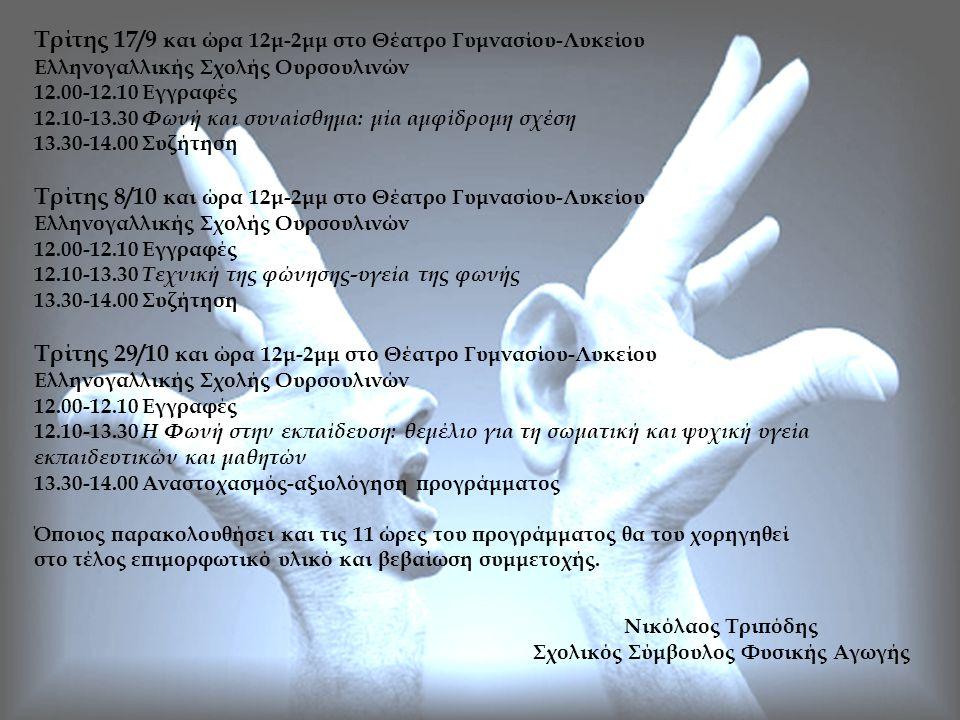 Τρίτης 17/9 και ώρα 12μ-2μμ στο Θέατρο Γυμνασίου-Λυκείου Ελληνογαλλικής Σχολής Ουρσουλινών 12.00-12.10 Εγγραφές 12.10-13.30 Φωνή και συναίσθημα: μία αμφίδρομη σχέση 13.30-14.00 Συζήτηση Τρίτης 8/10 και ώρα 12μ-2μμ στο Θέατρο Γυμνασίου-Λυκείου Ελληνογαλλικής Σχολής Ουρσουλινών 12.00-12.10 Εγγραφές 12.10-13.30 Τεχνική της φώνησης-υγεία της φωνής 13.30-14.00 Συζήτηση Τρίτης 29/10 και ώρα 12μ-2μμ στο Θέατρο Γυμνασίου-Λυκείου Ελληνογαλλικής Σχολής Ουρσουλινών 12.00-12.10 Εγγραφές 12.10-13.30 Η Φωνή στην εκπαίδευση: θεμέλιο για τη σωματική και ψυχική υγεία εκπαιδευτικών και μαθητών 13.30-14.00 Αναστοχασμός-αξιολόγηση προγράμματος Όποιος παρακολουθήσει και τις 11 ώρες του προγράμματος θα του χορηγηθεί στο τέλος επιμορφωτικό υλικό και βεβαίωση συμμετοχής.