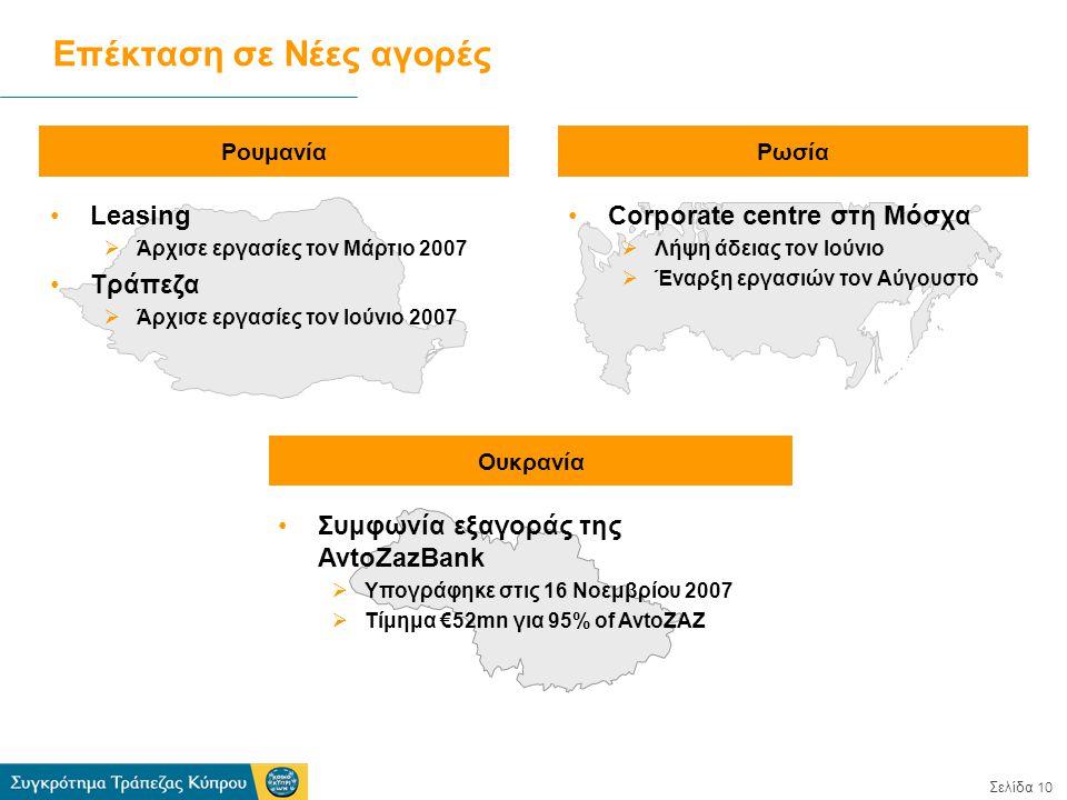 Σελίδα 10 Επέκταση σε Νέες αγορές ΡουμανίαΡωσία Leasing  Άρχισε εργασίες τον Μάρτιο 2007 Τράπεζα  Άρχισε εργασίες τον Ιούνιο 2007 Corporate centre στη Μόσχα  Λήψη άδειας τον Ιούνιο  Έναρξη εργασιών τον Αύγουστο Ουκρανία Συμφωνία εξαγοράς της AvtoZazBank  Υπογράφηκε στις 16 Νοεμβρίου 2007  Τίμημα €52mn για 95% of AvtoZAZ