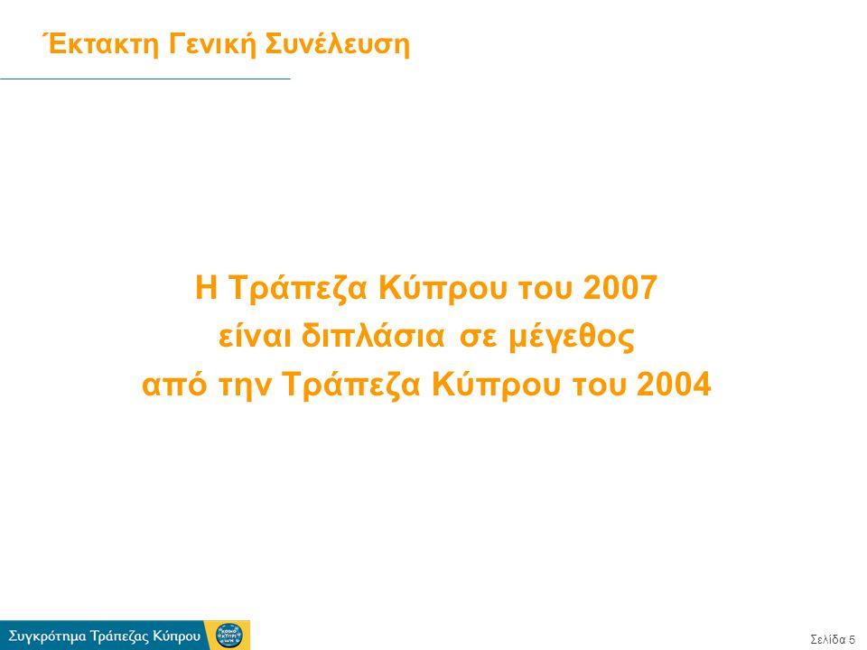 Σελίδα 5 Η Τράπεζα Κύπρου του 2007 είναι διπλάσια σε μέγεθος από την Τράπεζα Κύπρου του 2004 Έκτακτη Γενική Συνέλευση