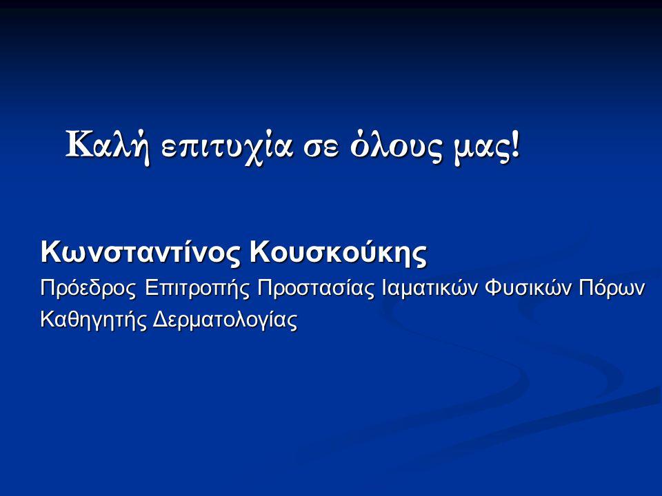 Καλή επιτυχία σε όλους μας! Κωνσταντίνος Κουσκούκης Πρόεδρος Επιτροπής Προστασίας Ιαματικών Φυσικών Πόρων Καθηγητής Δερματολογίας