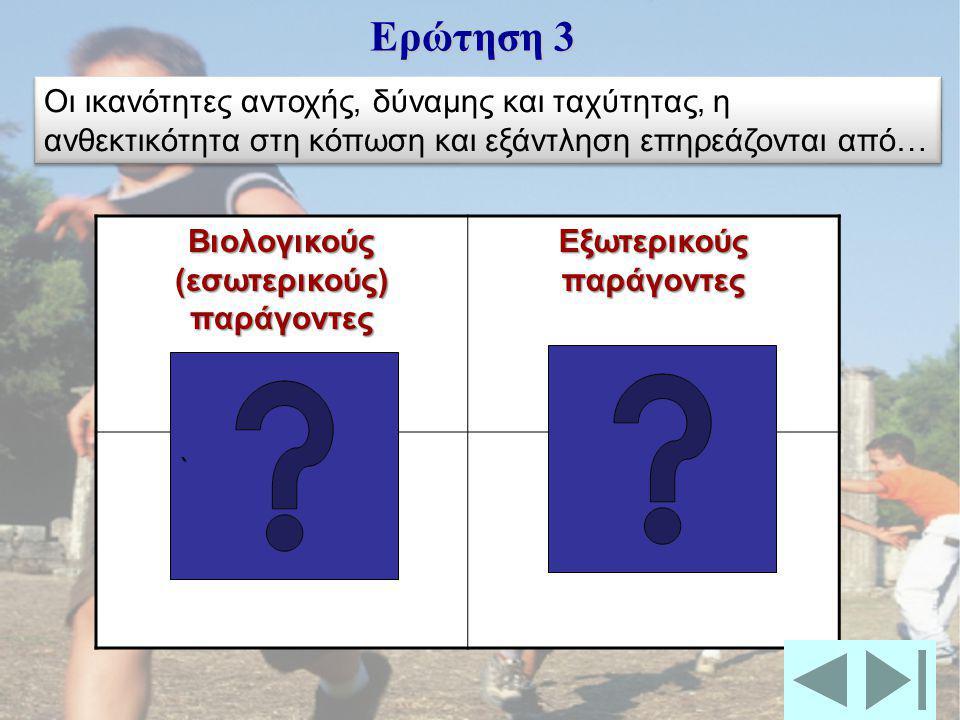 Βιολογικούς (εσωτερικούς) παράγοντες Εξωτερικούς παράγοντες Ερώτηση 3 ```` Οι ικανότητες αντοχής, δύναμης και ταχύτητας, η ανθεκτικότητα στη κόπωση και εξάντληση επηρεάζονται από…